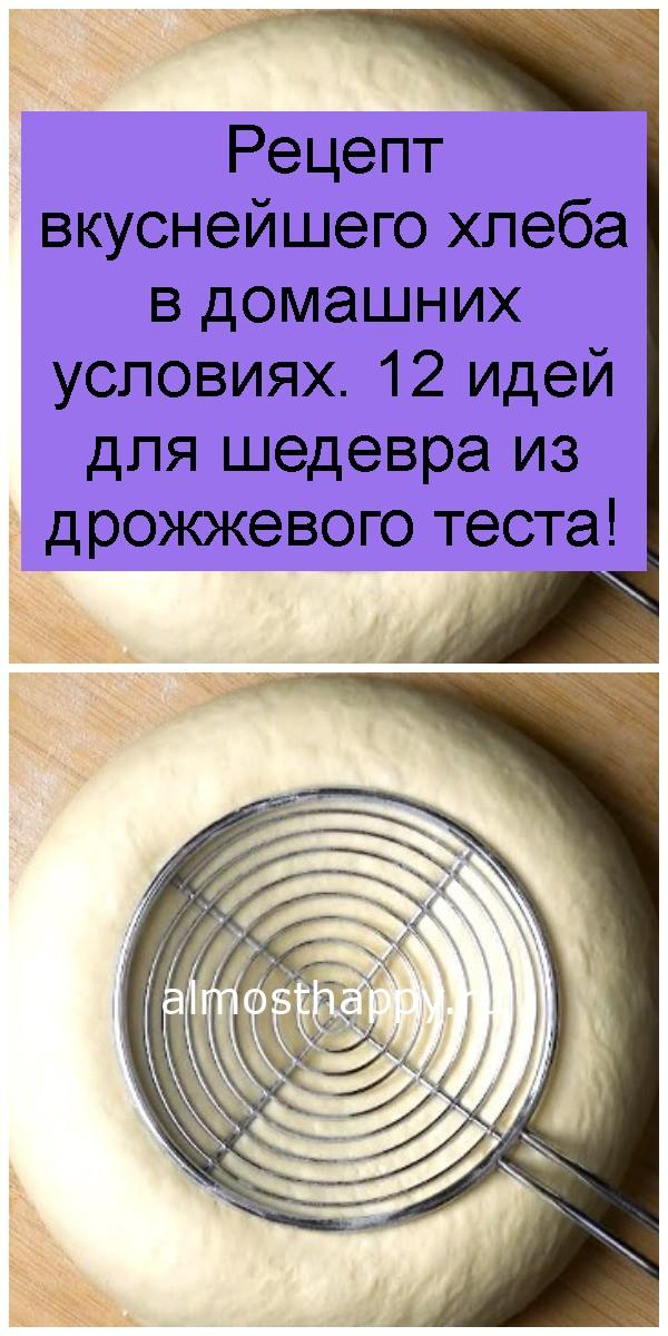 Рецепт вкуснейшего хлеба в домашних условиях. 12 идей для шедевра из дрожжевого теста 4