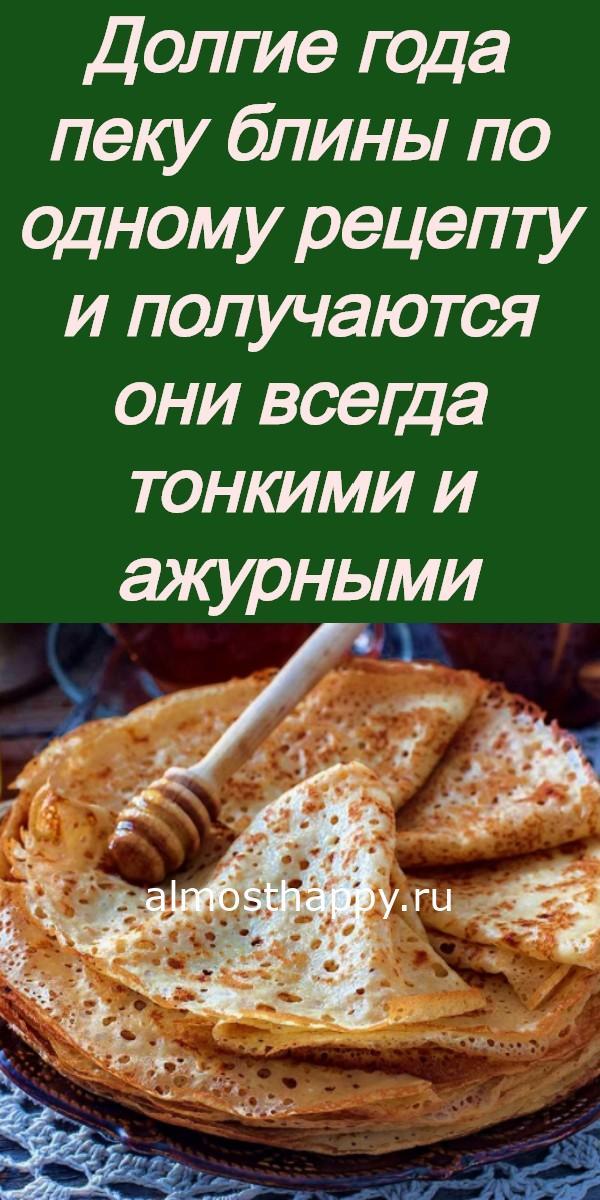 Долгие года пеку блины по одному рецепту и получаются они всегда тонкими и ажурными